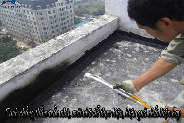 Cách chống thấm trần nhà, mái nhà dễ thực hiện, hiệu quả nhất hiện nay