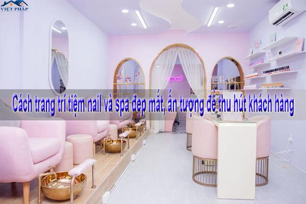 Cách trang trí tiệm nail và spa đẹp mắt, ấn tượng để thu hút khách hàng