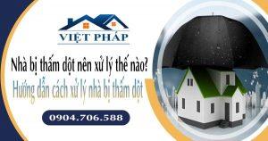Nhà bị thấm dột nên xử lý thế nào? Hướng dẫn cách xử lý nhà bị thấm dột
