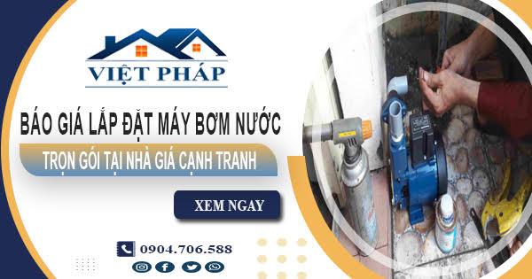 Báo giá lắp đặt máy bơm nước trọn gói tại nhà giá cạnh tranh
